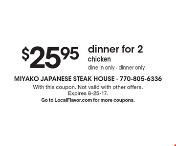 $25.95 dinner for 2 chicken. dine in only - dinner only. With this coupon. Not valid with other offers. Expires 8-25-17. Go to LocalFlavor.com for more coupons.