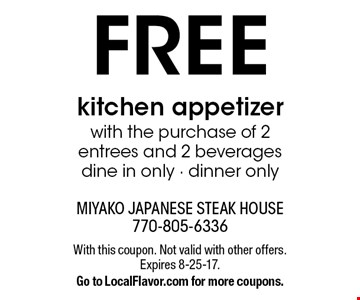 FREE kitchen appetizer with the purchase of 2 entrees and 2 beverages dine in only - dinner only. With this coupon. Not valid with other offers. Expires 8-25-17. Go to LocalFlavor.com for more coupons.