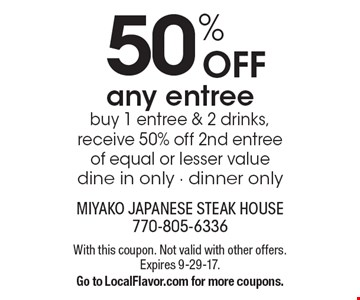 50% off any entree. Buy 1 entree & 2 drinks, receive 50% off 2nd entree  of equal or lesser value. Dine in only - dinner only. With this coupon. Not valid with other offers. Expires 9-29-17. Go to LocalFlavor.com for more coupons.