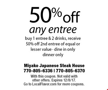 50% off any entree. Buy 1 entree & 2 drinks, receive 50% off 2nd entree of equal or lesser value. Dine in only. Dinner only. With this coupon. Not valid with other offers. Expires 12/8/17.Go to LocalFlavor.com for more coupons.