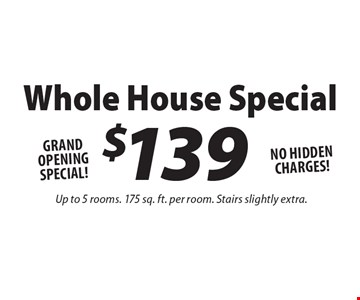 GRAND OPENING SPECIAL! $139 Whole House Special. NO HIDDEN CHARGES! Up to 5 rooms. 175 sq. ft. per room. Stairs slightly extra.