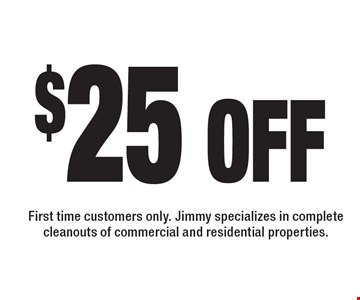 $25 off service. First time customers only. Jimmy specializes in complete cleanouts of commercial and residential properties.