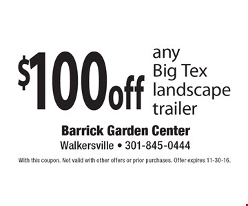 $100 off any Big Tex landscape trailer. With this coupon. Not valid with other offers or prior purchases. Offer expires 11-30-16.