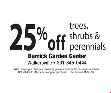 25% off trees, shrubs & perennials. With this coupon. Not valid on mums, pansies or other fall perennials/annuals. Not valid with other offers or prior purchases. Offer expires 11-30-16.
