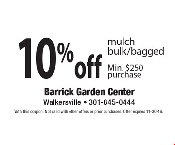 10% off mulch bulk/bagged, Min. $250 purchase. With this coupon. Not valid with other offers or prior purchases. Offer expires 11-30-16.