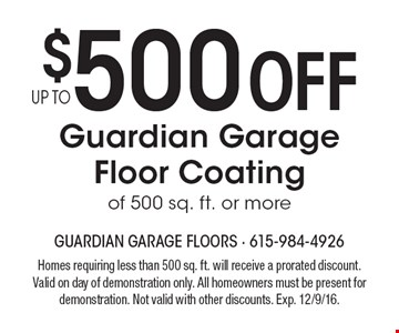 $500 off Guardian Garage floor coating of 500 sq. ft. or more. Homes requiring less than 500 sq. ft. will receive a prorated discount. Valid on day of demonstration only. All homeowners must be present for demonstration. Not valid with other discounts. Exp. 12/9/16.