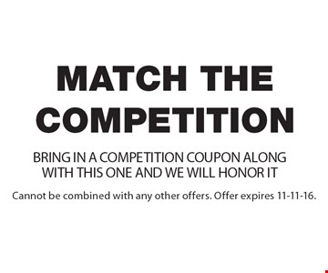 Match the competition – Bring in a competition coupon along with this one and we will honor it. Cannot be combined with any other offers. Offer expires 11-11-16.