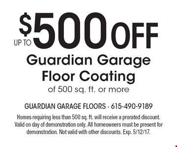 $500 OFF Guardian Garage Floor Coating of 500 sq. ft. or more. Homes requiring less than 500 sq. ft. will receive a prorated discount. Valid on day of demonstration only. All homeowners must be present for demonstration. Not valid with other discounts. Exp. 5/12/17.