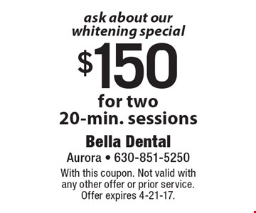 Ask about our whitening special! $150 for two 20-min. sessions. With this coupon. Not valid with any other offer or prior service. Offer expires 4-21-17.
