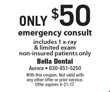 Emergency consult only $50. Includes 1 x-ray & limited exam non-insured patients only. With this coupon. Not valid with any other offer or prior service. Offer expires 4-21-17.