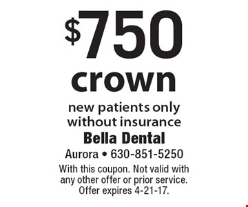 $750 crown. New patients only without insurance. With this coupon. Not valid with any other offer or prior service. Offer expires 4-21-17.