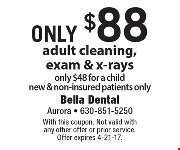 Adult cleaning, exam & x-rays only $88. Only $48 for a child. New & non-insured patients only. With this coupon. Not valid with any other offer or prior service. Offer expires 4-21-17.