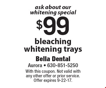 ask about our whitening special $99 bleaching whitening trays. With this coupon. Not valid with any other offer or prior service. Offer expires 9-22-17.
