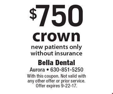 $750 crown new patients only without insurance. With this coupon. Not valid with any other offer or prior service. Offer expires 9-22-17.