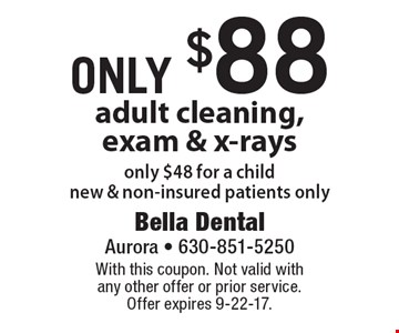 Only $88 adult cleaning, exam & x-rays only $48 for a child new & non-insured patients only. With this coupon. Not valid with any other offer or prior service. Offer expires 9-22-17.