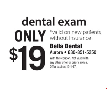 dental exam Only $19 *valid on new patients without insurance. With this coupon. Not valid withany other offer or prior service.Offer expires 12-1-17.