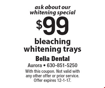 ask about our whitening special $99 bleaching whitening trays. With this coupon. Not valid with any other offer or prior service. Offer expires 12-1-17.