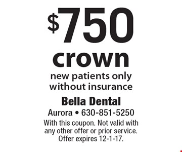 $750 crown new patients only without insurance. With this coupon. Not valid with any other offer or prior service. Offer expires 12-1-17.