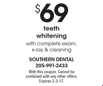 $69 teeth whitening with complete exam, x-ray & cleaning. With this coupon. Cannot be combined with any other offers. Expires 2-3-17.