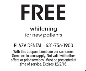 Free whitening for new patients. With this coupon. Limit one per customer. Some exclusions apply. Not valid with other offers or prior services. Must be presented at time of service. Expires 12/2/16.