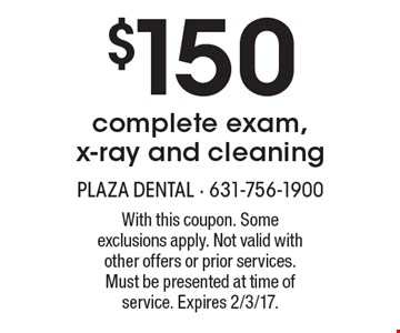 $150 complete exam, x-ray and cleaning. With this coupon. Some exclusions apply. Not valid with other offers or prior services. Must be presented at time of service. Expires 2/3/17.