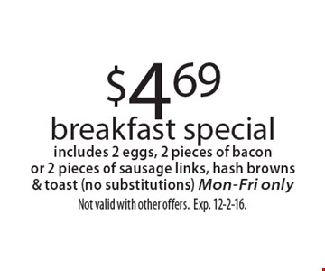 $4.69 breakfast special includes 2 eggs, 2 pieces of bacon or 2 pieces of sausage links, hash browns & toast (no substitutions) Mon-Fri only. Not valid with other offers. Exp. 12-2-16.