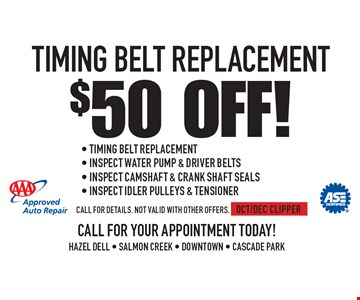 $50 Off! Timing Belt Replacement - Timing Belt Replacement- Inspect Water Pump & Driver Belts- Inspect Camshaft & Crank Shaft Seals- Inspect Idler Pulleys & Tensioner. Call for details. Not valid with other offers. OCT/DEC CLIPPER