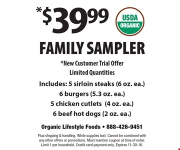$39.99 Family Sampler. New Customer Trial. Offer Limited Quantities. Includes: 5 sirloin steaks (6 oz. ea.) 6 burgers (5.3 oz. ea.) 5 chicken cutlets (4 oz. ea.) 6 beef hot dogs (2 oz. ea.). Plus shipping & handling. While supplies last. Cannot be combined with any other offers or promotions. Must mention coupon at time of order. Limit 1 per household. Credit card payment only. Expires 11-30-16.