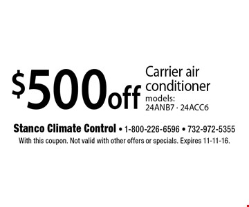 $500 off Carrier air conditioner models: 24ANB7 - 24ACC6. With this coupon. Not valid with other offers or specials. Expires 11-11-16.