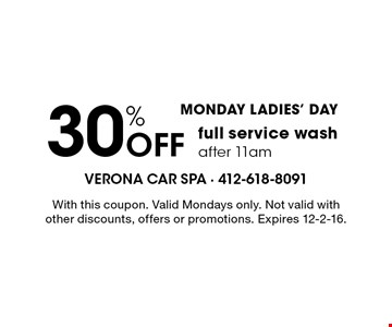 MONDAY LADIES' DAY. 30% Off full service wash after 11am. With this coupon. Valid Mondays only. Not valid with other discounts, offers or promotions. Expires 12-2-16.