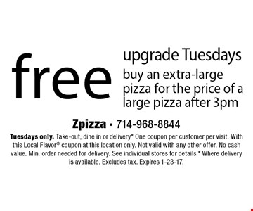 free upgrade Tuesdays. Buy an extra-large pizza for the price of a large pizza after 3pm. Tuesdays only. Take-out, dine in or delivery* One coupon per customer per visit. With this Local Flavor coupon at this location only. Not valid with any other offer. No cash value. Min. order needed for delivery. See individual stores for details.* Where delivery is available. Excludes tax. Expires 1-23-17.
