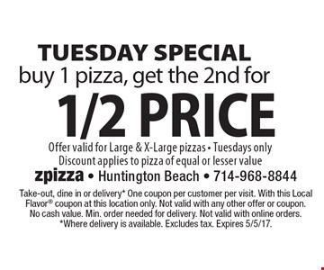 Tuesday Special buy 1 pizza, get the 2nd for 1/2 price. Offer valid for Large & X-Large pizzas - Tuesdays onlyDiscount applies to pizza of equal or lesser value. Take-out, dine in or delivery* One coupon per customer per visit. With this Local Flavor coupon at this location only. Not valid with any other offer or coupon. No cash value. Min. order needed for delivery. Not valid with online orders.*Where delivery is available. Excludes tax. Expires 5/5/17.
