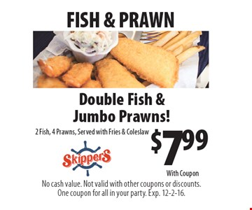 FISH & PRAWN. $7.99 Double Fish & Jumbo Prawns! 2 Fish, 4 Prawns, Served with Fries & Coleslaw. No cash value. Not valid with other coupons or discounts. One coupon for all in your party. Exp. 12-2-16. With Coupon