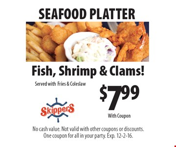 SEAFOOD PLATTER. $7.99 Fish, Shrimp & Clams! Served with Fries & Coleslaw. No cash value. Not valid with other coupons or discounts. One coupon for all in your party. Exp. 12-2-16. With Coupon