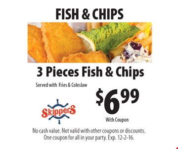 FISH & CHIPS. $6.99 3 Pieces Fish & Chips Served with Fries & Coleslaw. No cash value. Not valid with other coupons or discounts. One coupon for all in your party. Exp. 12-2-16. With Coupon