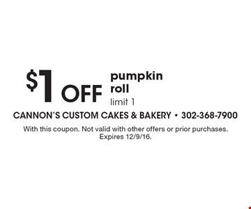 $1 Off pumpkin roll, limit 1. With this coupon. Not valid with other offers or prior purchases. Expires 12/9/16.