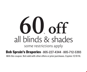 60% off all blinds & shades some restrictions apply. With this coupon. Not valid with other offers or prior purchases. Expires 12/9/16.
