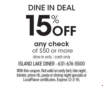 Dine In Deal – 15% off any check of $50 or more. Dine in only, cash only. With this coupon. Not valid on early bird, late night, lobster, prime rib, pasta or shrimp night specials or LocalFlavor certificates. Expires 12-2-16.