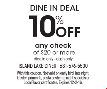 Dine In Deal – 10% off any check of $20 or more. Dine in only, cash only. With this coupon. Not valid on early bird, late night, lobster, prime rib, pasta or shrimp night specials or LocalFlavor certificates. Expires 12-2-16.