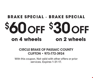 $60 Off BRAKE SPECIAL - BRAKE SPECIALon 4 wheels. $30 Off BRAKE SPECIAL - BRAKE SPECIALon 2 wheels. With this coupon. Not valid with other offers or prior services. Expires 1-31-17.
