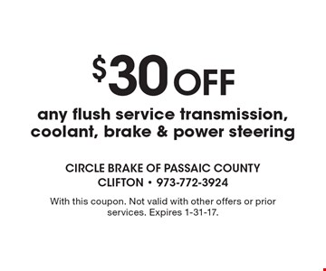 $30 Off any flush service transmission, coolant, brake & power steering. With this coupon. Not valid with other offers or prior services. Expires 1-31-17.