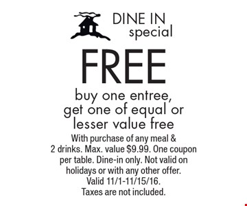 Dine In special. Free buy one entree, get one of equal or lesser value free. With purchase of any meal & 2 drinks. Max. value $9.99. One coupon per table. Dine-in only. Not valid on holidays or with any other offer. Valid 11/1-11/15/16. Taxes are not included.
