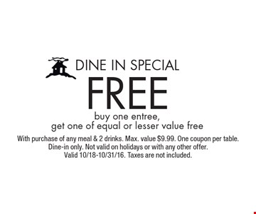 Dine In Special. Free buy one entree, get one of equal or lesser value free. With purchase of any meal & 2 drinks. Max. value $9.99. One coupon per table. Dine-in only. Not valid on holidays or with any other offer. Valid 10/18-10/31/16. Taxes are not included.