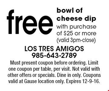 free bowl of cheese dip with purchase of $25 or more (valid 3pm-close). Must present coupon before ordering. Limit one coupon per table, per visit. Not valid with other offers or specials. Dine in only. Coupons valid at Gause location only. Expires 12-9-16.