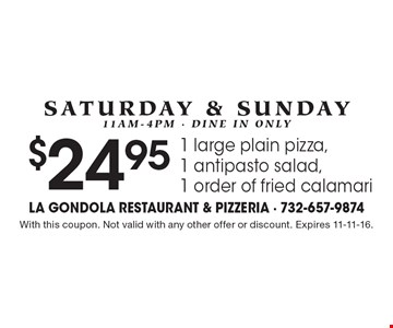Saturday & Sunday, 11am-4pm - dine in only. $24.95 1 large plain pizza, 1 antipasto salad, 1 order of fried calamari. With this coupon. Not valid with any other offer or discount. Expires 11-11-16.