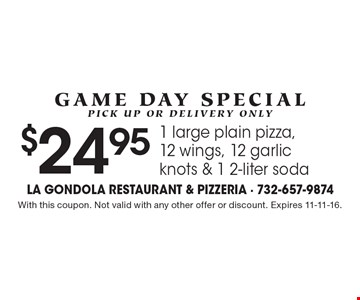 Game Day Special, pick up or delivery only. $24.95 1 large plain pizza,12 wings, 12 garlic knots & 1 2-liter soda. With this coupon. Not valid with any other offer or discount. Expires 11-11-16.