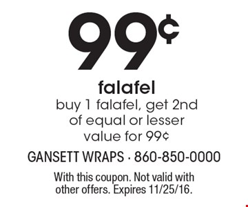 99¢ falafel. Buy 1 falafel, get 2nd of equal or lesser value for 99¢. With this coupon. Not valid with other offers. Expires 11/25/16.