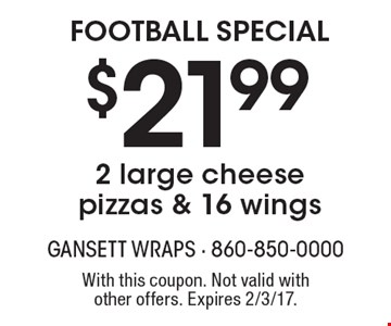 FOOTBALL SPECIAL $21.99 2 large cheese pizzas & 16 wings. With this coupon. Not valid with other offers. Expires 2/3/17.