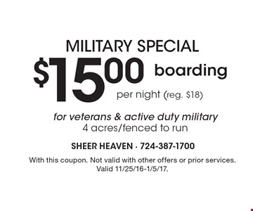 Military special $15.00 boarding per night (reg. $18) for veterans & active duty military. 4 acres/fenced to run. With this coupon. Not valid with other offers or prior services. Valid 11/25/16-1/5/17.