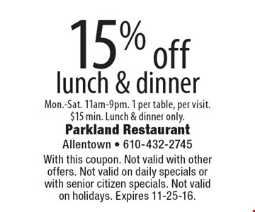 15% off lunch & dinner. Mon.-Sat. 11am-9pm. 1 per table, per visit. $15 min. Lunch & dinner only. With this coupon. Not valid with other offers. Not valid on daily specials or with senior citizen specials. Not valid on holidays. Expires 11-25-16.